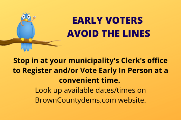 Vote Early to Avoid the Lines Stop in at your municipality's Clerk's office to Register and/or Vote Early In Person at a convenient time. Look up available dates/times on BrownCountydems.com website.