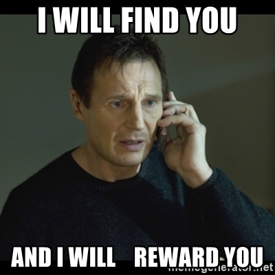 I will find you and I will reward you.